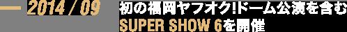 2014/09 初の福岡ヤフオク!ドーム公演を含むSUPER SHOW 6を開催