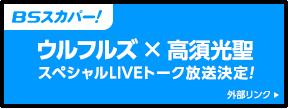 BSスカパー! ウルフルズ×高須光聖スペシャルLIVEトーク放送決定! 外部リンク
