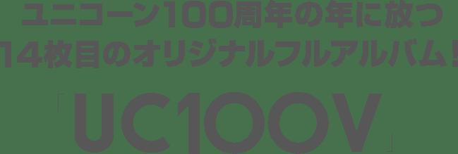 ユニコーン100周年の年に放つ14枚目のオリジナルフルアルバム!「UC100V」