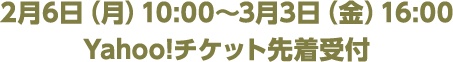 2月6日(月)10:00~3月3日(金)16:00 Yahoo!チケット先着受付