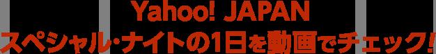 Yahoo! JAPANスペシャル・ナイトの1日を動画でチェツク!