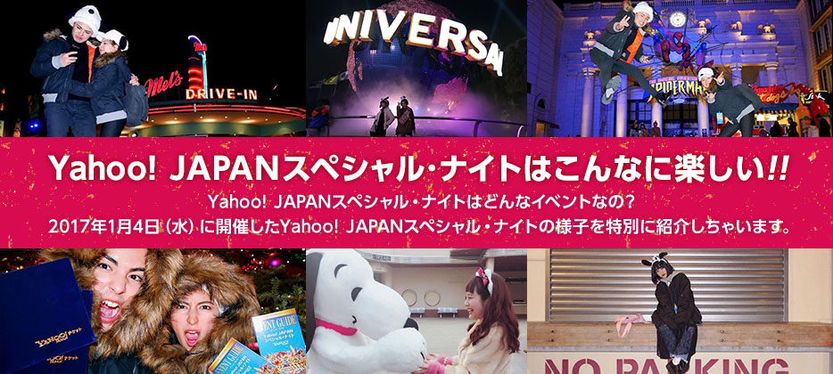 Yahoo! JAPANスペシャル・ナイトはこんなに楽しい!! Yahoo! JAPANスペシャル・ナイトはどんなイベントなの? 2017年1月4日(水)に開催したYahoo! JAPANスペシャル・ナイトの様子を特別に紹介しちゃいます。