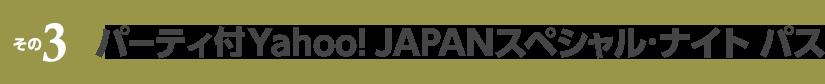その3 パーティ付Yahoo! JAPANスペシャル・ナイト パス