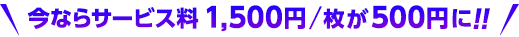 今ならサービス料1,500円/枚が500円に!!
