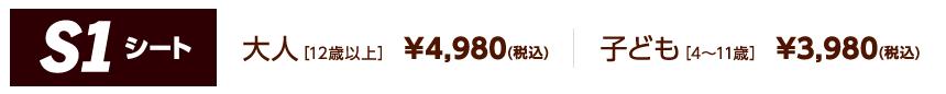 S1シート 大人[12歳以上] ¥4,980(税込)/子ども[4~11歳] ¥3,980(税込)