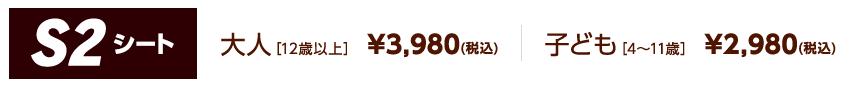 S2シート 大人[12歳以上] ¥3,980(税込)/子ども[4~11歳] ¥2,980(税込)