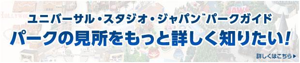 ユニバーサル・スタジオ・ジャパン™パークガイド パークの見所をもっと詳しく知りたい! 詳しくはこちら