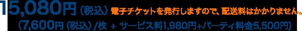 15,080円(税込)電子チケットを発行しますので、配送料はかかりません。(7,600円(税込)/枚+サービス料1,980円+パーティ料金5,500円)