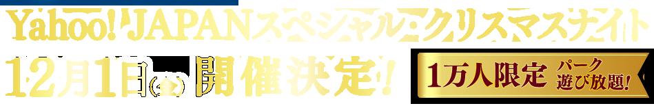 Yahoo! JAPANスペシャル・クリスマスナイト 12月1日(金)開催決定! 1万人限定パーク遊び放題!