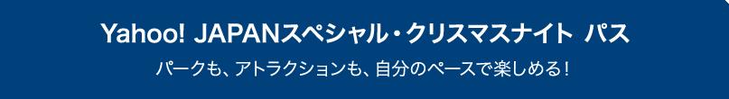 Yahoo! JAPANスペシャル・クリスマスナイト パス パークも、アトラクションも、自分のペースで楽しめる!