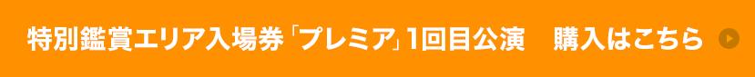 特別鑑賞エリア入場券「プレミア」1回目公演 購入はこちら