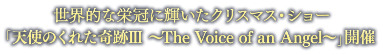 世界的な栄冠に輝いたクリスマス・ショー「天使のくれた奇跡Ⅲ ~The Voice of an Angel~」開催