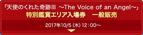 「天使のくれた奇跡Ⅲ ~The Voice of an Angel~」特別鑑賞エリア入場券 一般販売 2017/10/5(木)12:00~