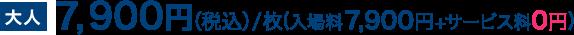 大人7,900円(税込)/枚(入場料7,900円+サービス料0円)