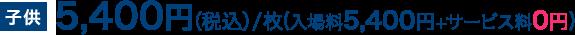 子供5,400円(税込)/枚(入場料5,400円+サービス料0円)