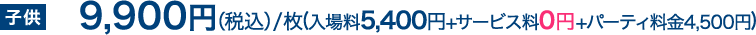 子供9,900円(税込)/枚(入場料5,400円+サービス料0円+パーティ料金4,500円)