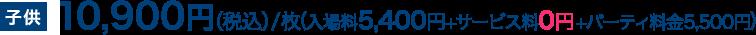 子供10,900円(税込)/枚(入場料5,400円+サービス料0円+パーティ料金5,500円)