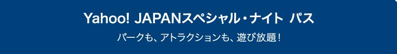 Yahoo! JAPANスペシャル・ナイト パス パークも、アトラクションも、遊び放題!
