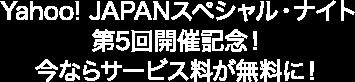 Yahoo! JAPANスペシャル・ナイト第5回開催記念!今ならサービス料が無料に!