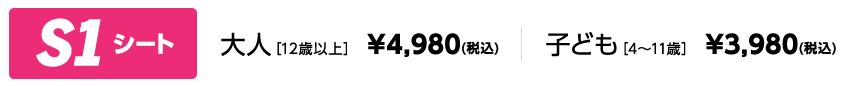 S1シート 大人[12歳以上] ¥4,980(税込) 子ども[4~11歳] ¥3,980(税込)