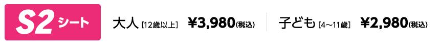 S2シート 大人[12歳以上] ¥3,980(税込) 子ども[4~11歳] ¥2,980(税込)
