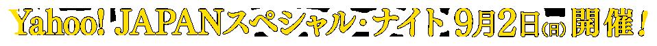 Yahoo! JAPANスペシャル・ナイト 9月2日(日)開催!