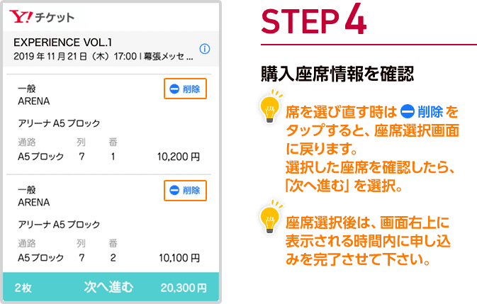 手順4 購入座席情報を確認 席を選びなおす時は削除をタップすると、座席選択画面に戻ります。選択した座席を確認したら、「次へ進む」を選択。 座席選択後は、画面右上に表示される時間内に申し込みを完了させてください。