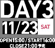 3日目 11月23日(土) 15:00開場 16:00開演 21:00終了予定