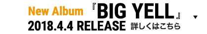 New Album「BIG YELL」2018.4.4 RELEASE 詳しくはこちら