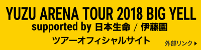 YUZU ARENA TOUR 2018 BIG YELL supported by 日本生命 / 伊藤園 ツアーオフィシャルサイト 外部リンク