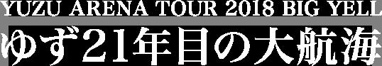 YUZU ARENA TOUR 2018 BIG YELL ゆず21年目の大航海