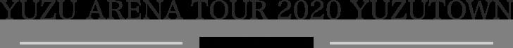 YUZU ARENA TOUR 2020 YUZUTOWN ツアースケジュール