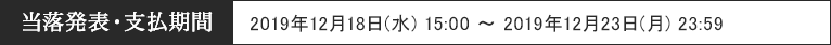 当落発表・支払期間 2019年12月18日(水) 15:00 ~ 2019年12月23日(月) 23:59