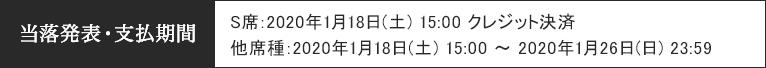 当落発表・支払期間 [S席]2020年1月18日 (土) 15:00 クレジット決済/[他席種]2020年1月18日(土) 15:00 ~ 2020年1月26日(日) 23:59