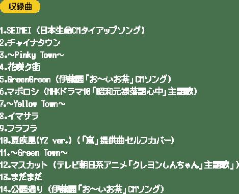 収録曲 1.SEIMEI (日本生命CMタイアップソング) 2.チャイナタウン 3.~Pinky Town~ 4.花咲ク街 5.GreenGreen (伊藤園「お〜いお茶」CMソング) 6.マボロシ (NHKドラマ10「昭和元禄落語心中」主題歌) 7.~Yellow Town~ 8.イマサラ 9.フラフラ 10.夏疾風(YZ ver.) (「嵐」提供曲セルフカバー) 11.~Green Town~ 12.マスカット (テレビ朝日系アニメ「クレヨンしんちゃん」主題歌」) 13.まだまだ 14.公園通り (伊藤園「お〜いお茶」CMソング)