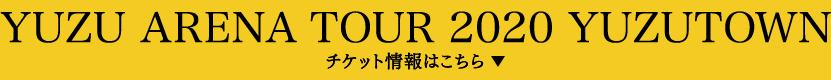 YUZU ARENA TOUR 2020 YUZUTOWN チケット情報はこちら