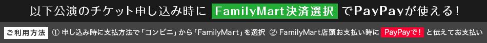 《以下公演のチケット申し込み時に【FamilyMart決済選択】でPayPayが使える!》 [ご利用方法] ①申し込み時に支払方法で「コンビニ」から「FamilyMart」を選択 ②FamilyMart店頭お支払い時に『PayPayで!』と伝えてお支払い