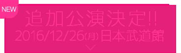 NEW 追加公演決定!! 2016/12/26(月) 日本武道館