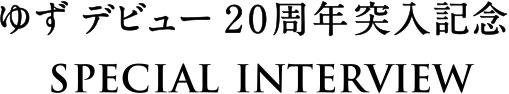 ゆず デビュー20周年突入記念 SPECIAL INTERVIEW