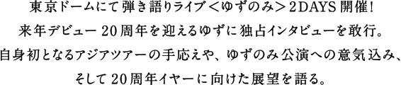 東京ドームにて弾き語りライブ<ゆずのみ>2DAYS開催!来年デビュー20周年を迎えるゆずに独占インタビューを敢行。自身初となるアジアツアーの手応えや、ゆずのみ公演への意気込み、そして20 周年イヤーに向けた展望を語る。
