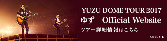 YUZU DOME TOUR 2017 ゆず Official Website ツアー詳細情報はこちら 外部リンク