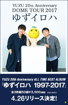 YUZU 20th Anniversary DOME TOUR 2017 ゆずイロハ/YUZU 20th Anniversary ALL TIME BEST ALBUM「ゆずイロハ 1997-2017」全3枚組 50曲 ¥3,500(税別) SNCC-86931 4.26リリース決定!