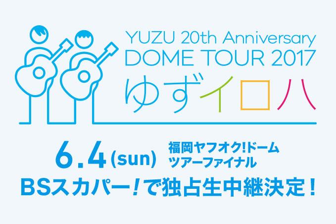 YUZU 20th Anniversary DOME TOUR 2017「ゆずイロハ」 6.4(sun)福岡ヤフオク!ドームツアーファイナルBSスカパー!で独占生中継決定!