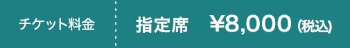 チケット料金 指定席 ¥8,000(税込)