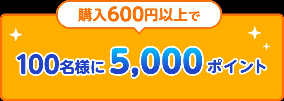 購入600円以上で100名様に5,000ポイント