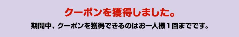 クーポン獲得済みです。期間中ひとつのYahoo! JAPAN IDで本クーポンの獲得は1回までです。