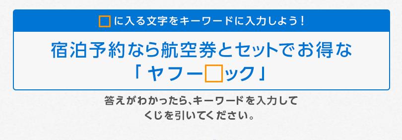 □に入る文字をキーワードに入力しよう! 宿泊予約なら航空券とセットでお得な「ヤフー□ック」