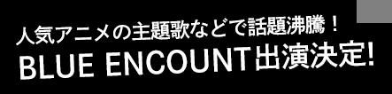 人気アニメの主題歌などで話題沸騰!BLUE ENCOUNT出演決定!