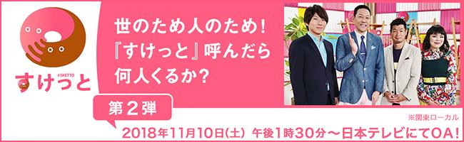 世のため人のため! 『すけっと』呼んだら何人くるか? 第2弾 2018年11月10日(土)午後1時30分〜日本テレビにてOA! ※関東ローカル