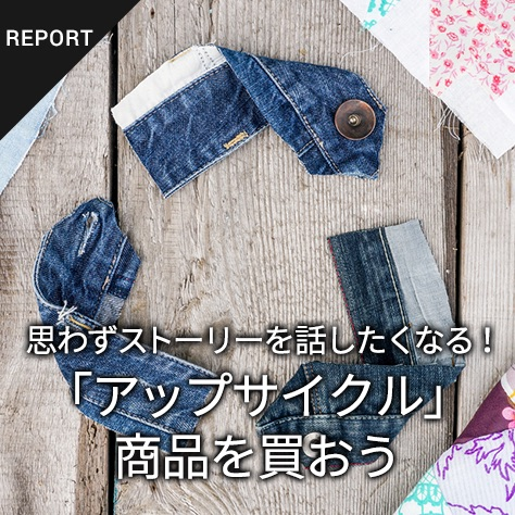 思わずストーリーを話したくなる!「アップサイクル」商品を買おう「わかる、えらぶ、エシカル」特集(1)